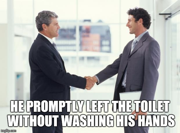 handshake | HE PROMPTLY LEFT THE TOILET WITHOUT WASHING HIS HANDS | image tagged in handshake | made w/ Imgflip meme maker