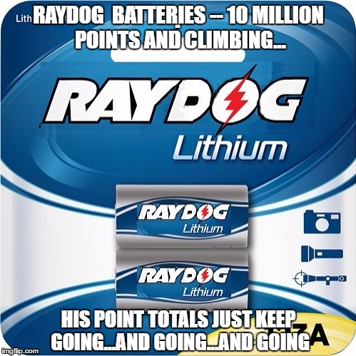 Early congrats on hitting 10 mil, dude.  You're a machine! keep up the good funnies! | RAYDOG  BATTERIES -- 10 MILLION POINTS AND CLIMBING... HIS POINT TOTALS JUST KEEP GOING...AND GOING...AND GOING | image tagged in raydog,batteries,jealousy | made w/ Imgflip meme maker