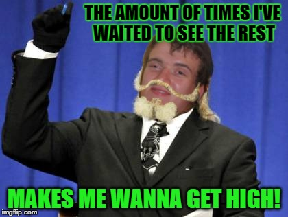 THE AMOUNT OF TIMES I'VE WAITED TO SEE THE REST MAKES ME WANNA GET HIGH! | made w/ Imgflip meme maker
