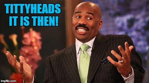 Steve Harvey Meme | TITTYHEADS IT IS THEN! | image tagged in memes,steve harvey | made w/ Imgflip meme maker