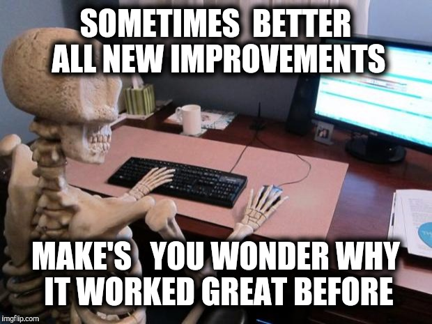 skeleton at computer desk | SOMETIMES  BETTER ALL NEW IMPROVEMENTS MAKE'S   YOU WONDER WHY IT WORKED GREAT BEFORE | image tagged in skeleton at computer desk | made w/ Imgflip meme maker