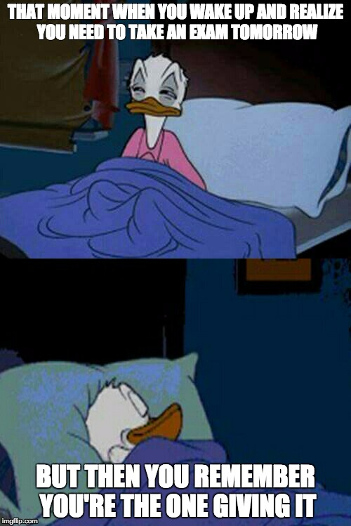 when you think you need to take a test but you are the teacher | THAT MOMENT WHEN YOU WAKE UP AND REALIZE YOU NEED TO TAKE AN EXAM TOMORROW BUT THEN YOU REMEMBER YOU'RE THE ONE GIVING IT | image tagged in sleepy donald duck in bed | made w/ Imgflip meme maker