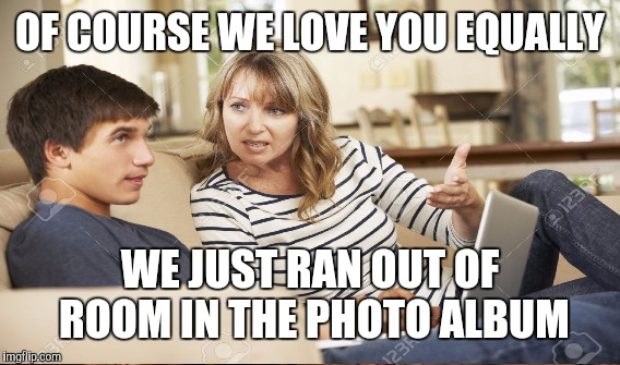 OF COURSE WE LOVE YOU EQUALLY WE JUST RAN OUT OF ROOM IN THE PHOTO ALBUM | made w/ Imgflip meme maker