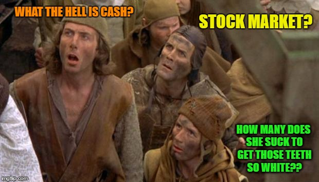 WHAT THE HELL IS CASH? STOCK MARKET? HOW MANY DOES SHE SUCK TO GET THOSE TEETH SO WHITE?? | made w/ Imgflip meme maker