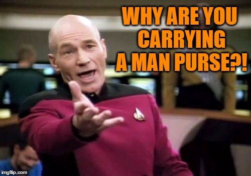 Picard Wtf Meme | WHY ARE YOU CARRYING A MAN PURSE?! | image tagged in memes,picard wtf | made w/ Imgflip meme maker