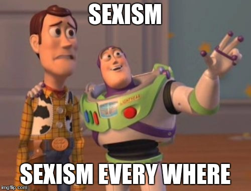 X, X Everywhere Meme | SEXISM SEXISM EVERY WHERE | image tagged in memes,x,x everywhere,x x everywhere | made w/ Imgflip meme maker