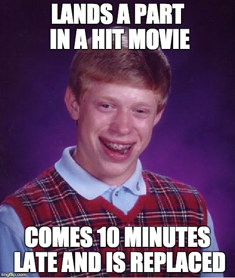 He must hate his life | LANDS A PART IN A HIT MOVIE COMES 10 MINUTES LATE AND IS REPLACED | image tagged in memes,bad luck brian | made w/ Imgflip meme maker