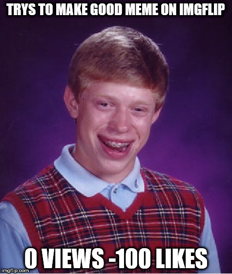 Bad Luck Brian Meme | TRYS TO MAKE GOOD MEME ON IMGFLIP 0 VIEWS -100 LIKES | image tagged in memes,bad luck brian | made w/ Imgflip meme maker