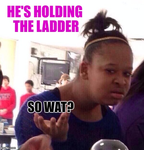 Black Girl Wat Meme | HE'S HOLDING THE LADDER SO WAT? | image tagged in memes,black girl wat | made w/ Imgflip meme maker