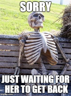 Waiting Skeleton Meme | SORRY JUST WAITING FOR HER TO GET BACK | image tagged in memes,waiting skeleton | made w/ Imgflip meme maker