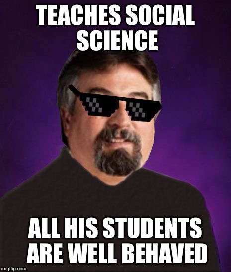 Good Luck Harget | TEACHES SOCIAL SCIENCE ALL HIS STUDENTS ARE WELL BEHAVED | image tagged in good luck harget | made w/ Imgflip meme maker