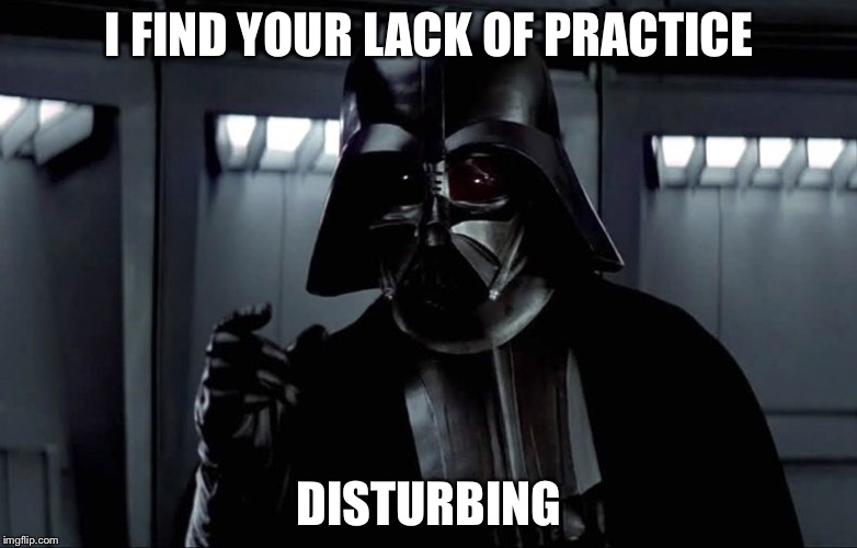 I find your lack of... disturbing | I FIND YOUR LACK OF PRACTICE DISTURBING | image tagged in i find your lack of disturbing | made w/ Imgflip meme maker