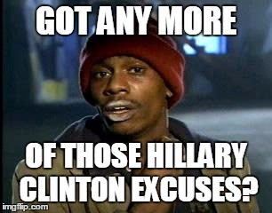 Y'all Got Any More Of That Meme | GOT ANY MORE OF THOSE HILLARY CLINTON EXCUSES? | image tagged in memes,yall got any more of | made w/ Imgflip meme maker