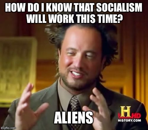 Ancient Aliens Meme | HOW DO I KNOW THAT SOCIALISM WILL WORK THIS TIME? ALIENS | image tagged in memes,ancient aliens | made w/ Imgflip meme maker