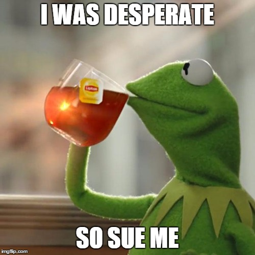 But Thats None Of My Business Meme | I WAS DESPERATE SO SUE ME | image tagged in memes,but thats none of my business,kermit the frog | made w/ Imgflip meme maker