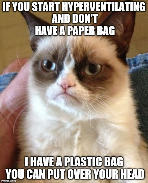 Grumpy Cat Meme | IF YOU START HYPERVENTILATING AND DON'T HAVE A PAPER BAG I HAVE A PLASTIC BAG YOU CAN PUT OVER YOUR HEAD | image tagged in memes,grumpy cat | made w/ Imgflip meme maker