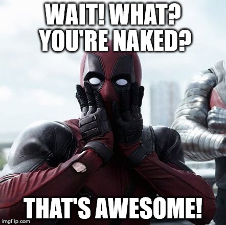 Deadpool Surprised Meme | WAIT! WHAT? YOU'RE NAKED? THAT'S AWESOME! | image tagged in memes,deadpool surprised | made w/ Imgflip meme maker