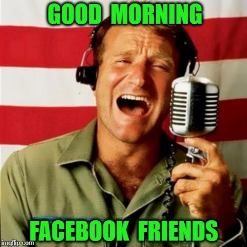 Good Morning Vietnam | GOOD  MORNING FACEBOOK  FRIENDS | image tagged in good morning vietnam | made w/ Imgflip meme maker