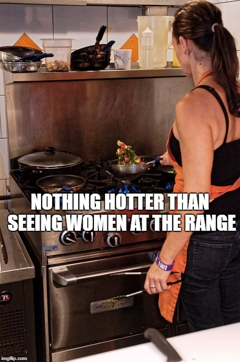Nothing hotter than seeing a woman at the range | NOTHING HOTTER THAN SEEING WOMEN AT THE RANGE | image tagged in memes,women,womens rights,guns,sandwich,kitchen | made w/ Imgflip meme maker