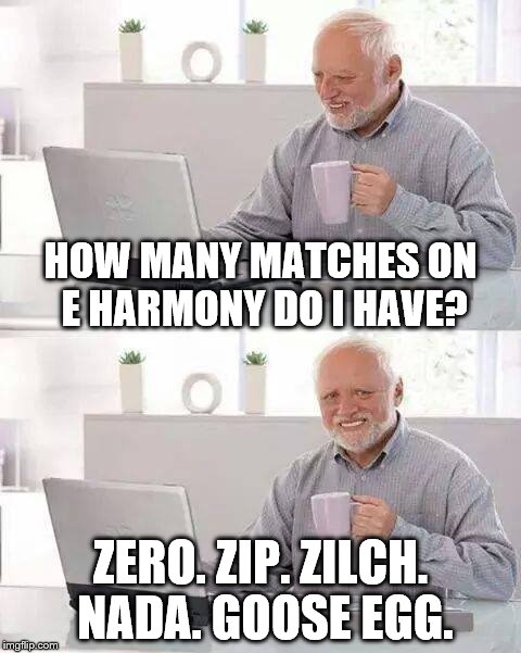 Hide the Pain Harold Meme | HOW MANY MATCHES ON E HARMONY DO I HAVE? ZERO. ZIP. ZILCH. NADA. GOOSE EGG. | image tagged in memes,hide the pain harold | made w/ Imgflip meme maker