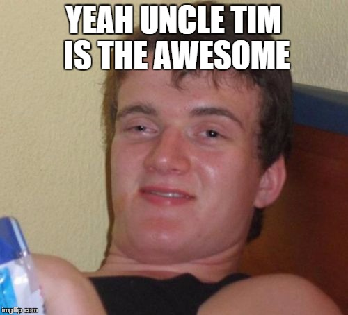 10 Guy Meme | YEAH UNCLE TIM IS THE AWESOME | image tagged in memes,10 guy | made w/ Imgflip meme maker