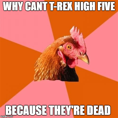that is a bad pun  | WHY CANT T-REX HIGH FIVE BECAUSE THEY'RE DEAD | image tagged in memes,anti joke chicken | made w/ Imgflip meme maker
