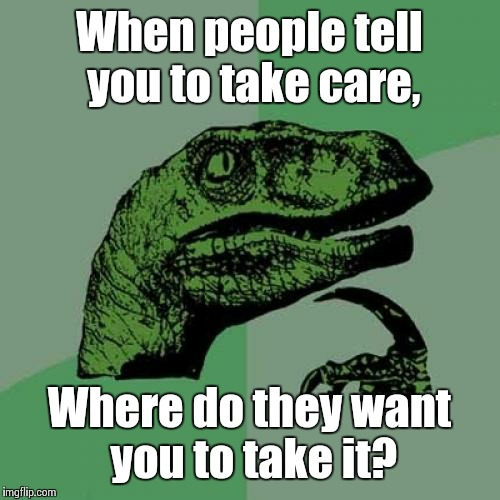 Philosoraptor Meme | When people tell you to take care, Where do they want you to take it? | image tagged in memes,philosoraptor | made w/ Imgflip meme maker