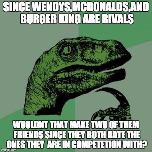 Philosoraptor Meme | SINCE WENDYS,MCDONALDS,AND BURGER KING ARE RIVALS WOULDNT THAT MAKE TWO OF THEM FRIENDS SINCE THEY BOTH HATE THE ONES THEY  ARE IN COMPETETI | image tagged in memes,philosoraptor | made w/ Imgflip meme maker