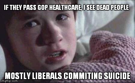 I See Dead People Meme | IF THEY PASS GOP HEALTHCARE, I SEE DEAD PEOPLE MOSTLY LIBERALS COMMITING SUICIDE | image tagged in memes,i see dead people | made w/ Imgflip meme maker