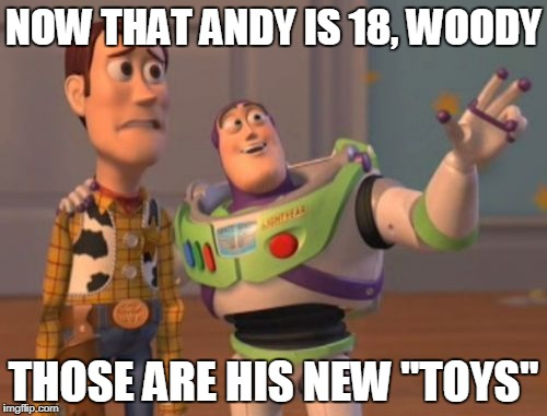"X, X Everywhere | NOW THAT ANDY IS 18, WOODY THOSE ARE HIS NEW ""TOYS"" 