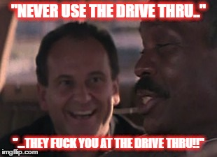 """NEVER USE THE DRIVE THRU.."" ""...THEY F**K YOU AT THE DRIVE THRU!!"" 