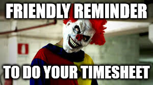 Don't Clown Around With Your Timesheet | FRIENDLY REMINDER TO DO YOUR TIMESHEET | image tagged in i love clowns,clowned,timesheet reminder,timesheet meme,timesheet | made w/ Imgflip meme maker