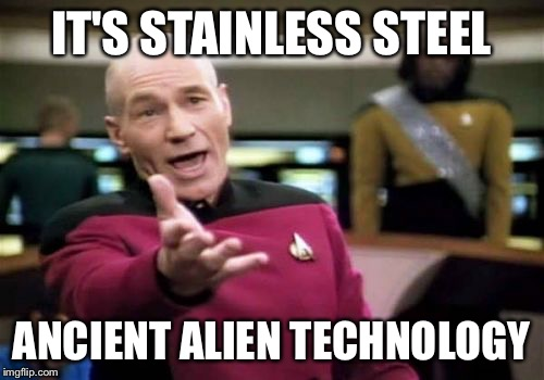 Picard Wtf Meme | IT'S STAINLESS STEEL ANCIENT ALIEN TECHNOLOGY | image tagged in memes,picard wtf | made w/ Imgflip meme maker