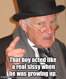 Back In My Day Meme | That boy acted like a real sissy when he was growing up. | image tagged in memes,back in my day | made w/ Imgflip meme maker