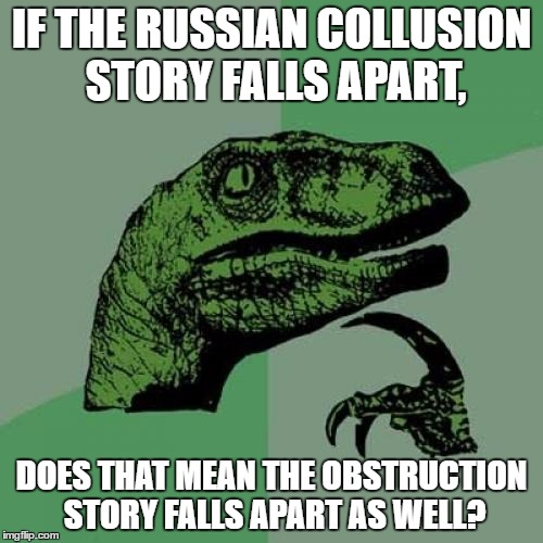 Philosoraptor Meme | IF THE RUSSIAN COLLUSION STORY FALLS APART, DOES THAT MEAN THE OBSTRUCTION STORY FALLS APART AS WELL? | image tagged in memes,philosoraptor | made w/ Imgflip meme maker