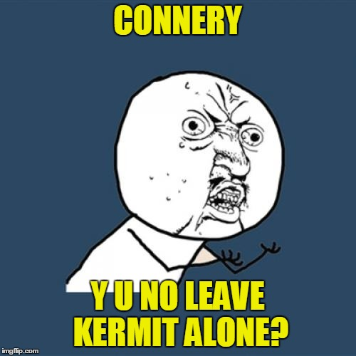 Y U No Meme | CONNERY Y U NO LEAVE KERMIT ALONE? | image tagged in memes,y u no | made w/ Imgflip meme maker