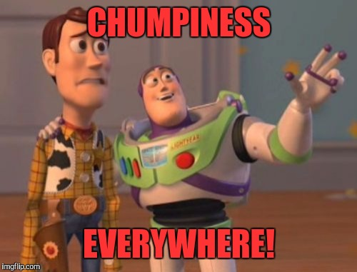 X, X Everywhere Meme | CHUMPINESS EVERYWHERE! | image tagged in memes,x x everywhere | made w/ Imgflip meme maker