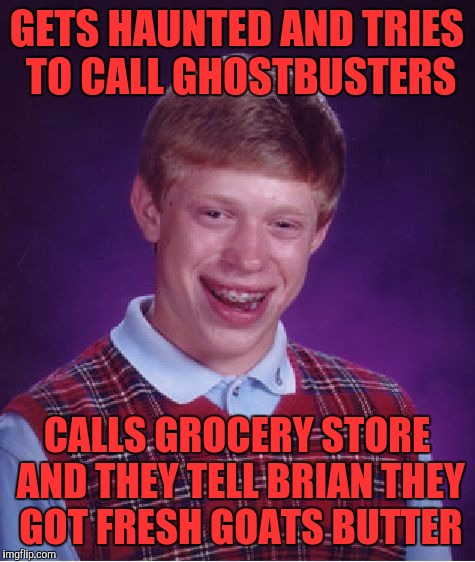 Bad Luck Brian Meme | GETS HAUNTED AND TRIES TO CALL GHOSTBUSTERS CALLS GROCERY STORE AND THEY TELL BRIAN THEY GOT FRESH GOATS BUTTER | image tagged in memes,bad luck brian | made w/ Imgflip meme maker