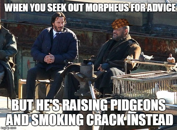 john wick matrix meme lol |  WHEN YOU SEEK OUT MORPHEUS FOR ADVICE; BUT HE'S RAISING PIDGEONS AND SMOKING CRACK INSTEAD | image tagged in john wick,the matrix,keanu reeves,laurence fishburne,memes,funny | made w/ Imgflip meme maker