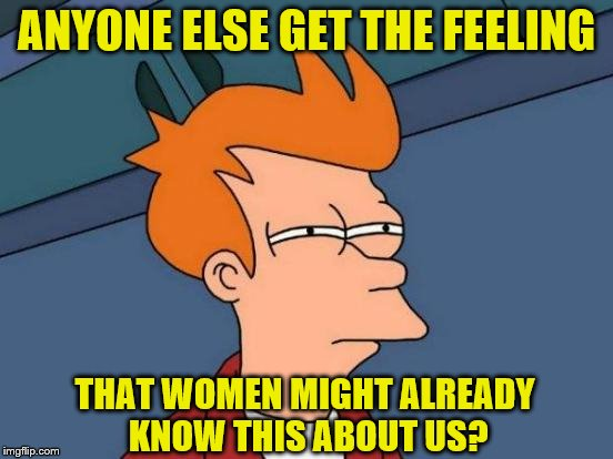 ANYONE ELSE GET THE FEELING THAT WOMEN MIGHT ALREADY KNOW THIS ABOUT US? | made w/ Imgflip meme maker