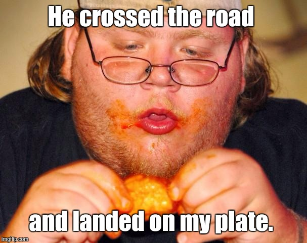 Eating  | He crossed the road and landed on my plate. | image tagged in eating | made w/ Imgflip meme maker