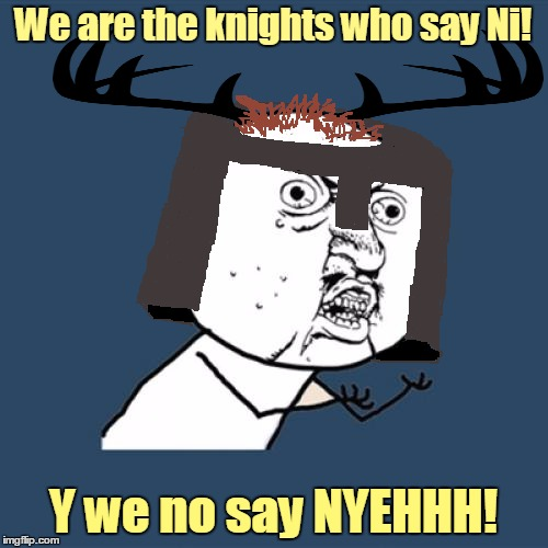 We are the knights who say Ni! Y we no say NYEHHH! | made w/ Imgflip meme maker