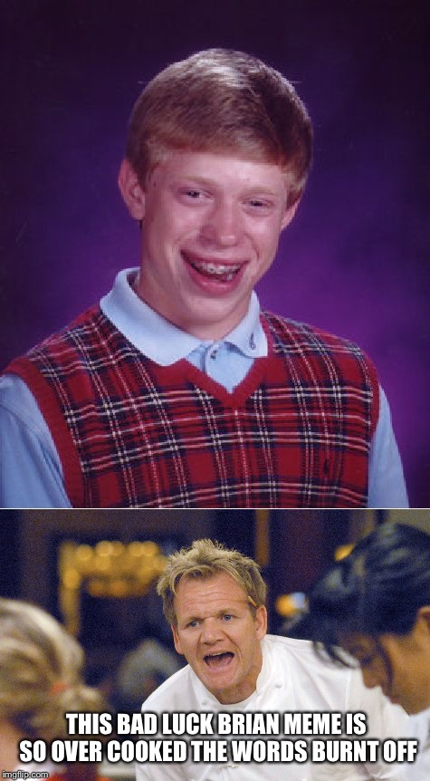 THIS BAD LUCK BRIAN MEME IS SO OVER COOKED THE WORDS BURNT OFF | image tagged in bad luck brian,gordon ramsey,food,meme,kitchen nightmares | made w/ Imgflip meme maker