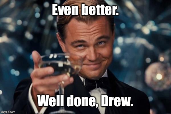 Leonardo Dicaprio Cheers Meme | Even better. Well done, Drew. | image tagged in memes,leonardo dicaprio cheers | made w/ Imgflip meme maker