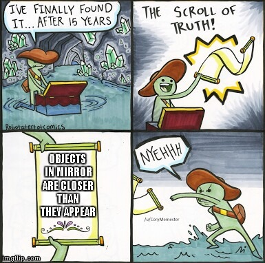 The Scroll Of Truth Meme | OBJECTS IN MIRROR ARE CLOSER THAN THEY APPEAR | image tagged in the scroll of truth | made w/ Imgflip meme maker