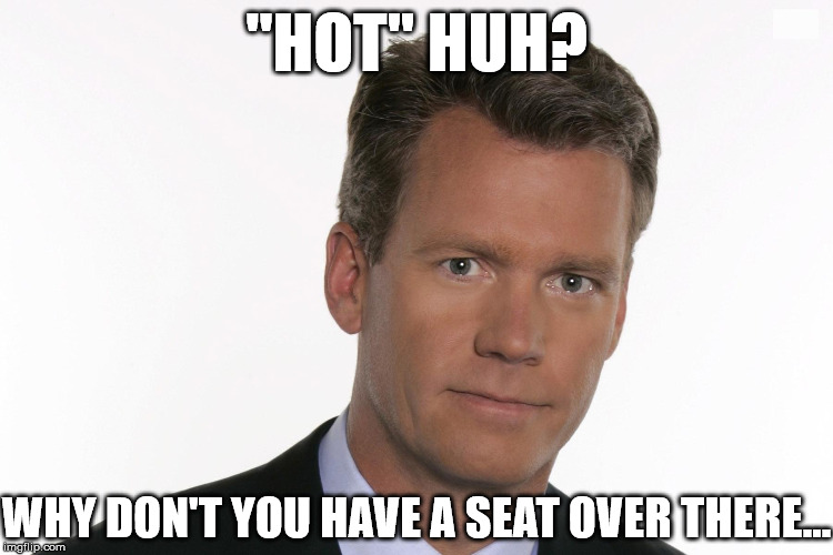 """HOT"" HUH? WHY DON'T YOU HAVE A SEAT OVER THERE... 