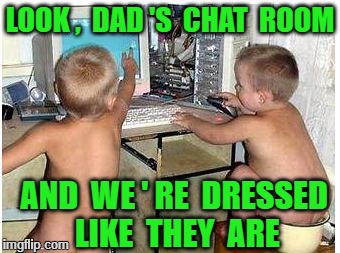Chat Room | LOOK ,  DAD 'S  CHAT  ROOM AND  WE ' RE  DRESSED  LIKE  THEY  ARE | image tagged in funny baby | made w/ Imgflip meme maker