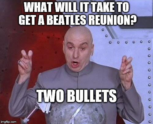 the beatles reunion...or not | WHAT WILL IT TAKE TO GET A BEATLES REUNION? TWO BULLETS | image tagged in memes,dr evil laser,the beatles,rock music,classic rock | made w/ Imgflip meme maker