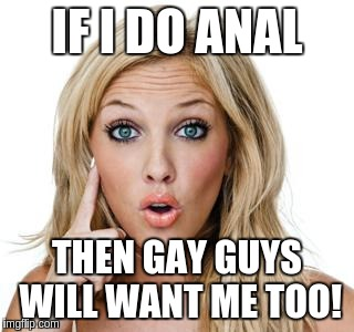 Converting Gay Guys | IF I DO ANAL THEN GAY GUYS WILL WANT ME TOO! | image tagged in dumb blonde,anal,gay,funny,sudden insight | made w/ Imgflip meme maker