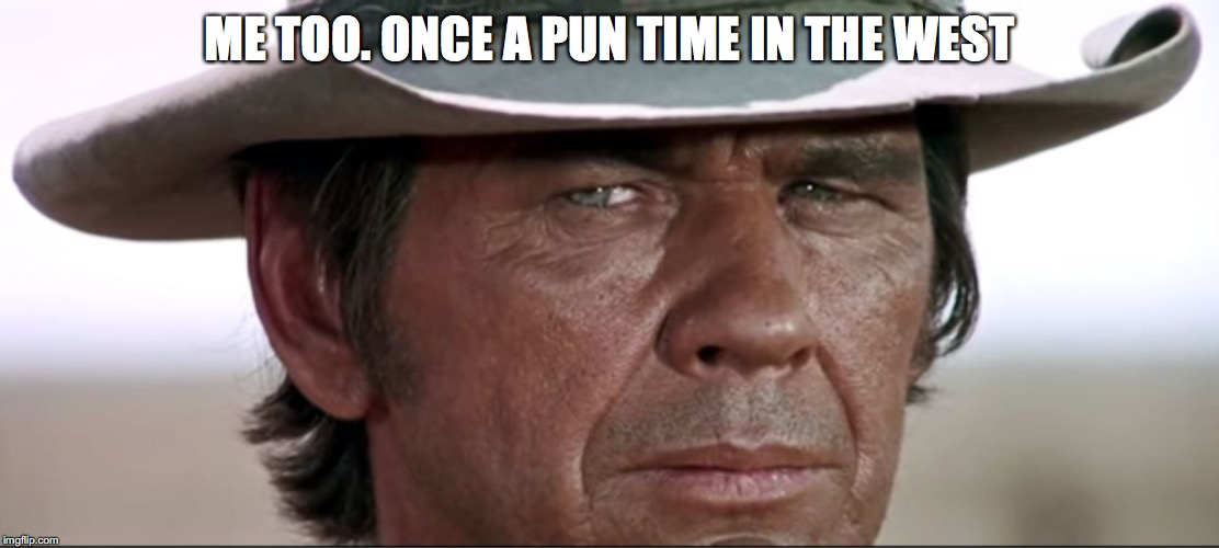 ME TOO. ONCE A PUN TIME IN THE WEST | made w/ Imgflip meme maker